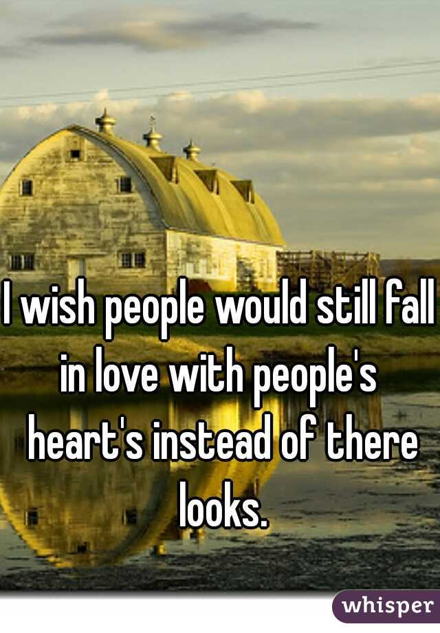 I wish people would still fall in love with people's  heart's instead of there looks.