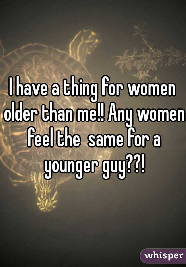 I have a thing for women older than me!! Any women feel the  same for a younger guy??!
