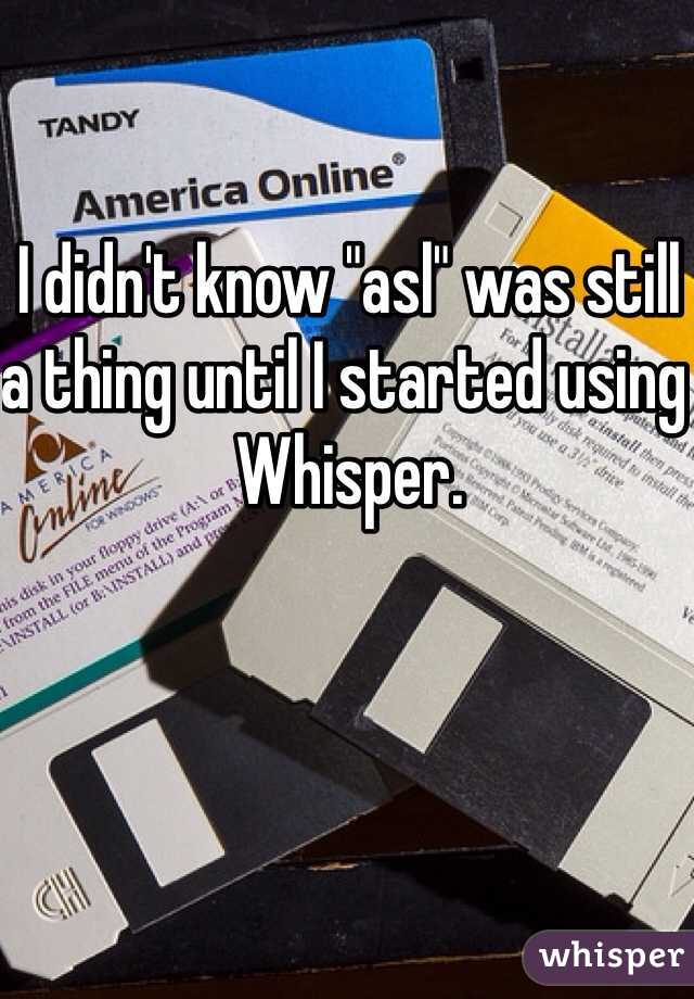 """I didn't know """"asl"""" was still a thing until I started using Whisper."""