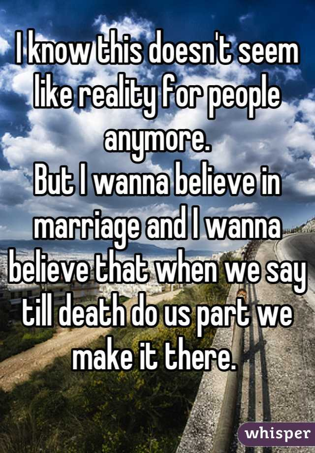 I know this doesn't seem like reality for people anymore.  But I wanna believe in marriage and I wanna believe that when we say till death do us part we make it there.