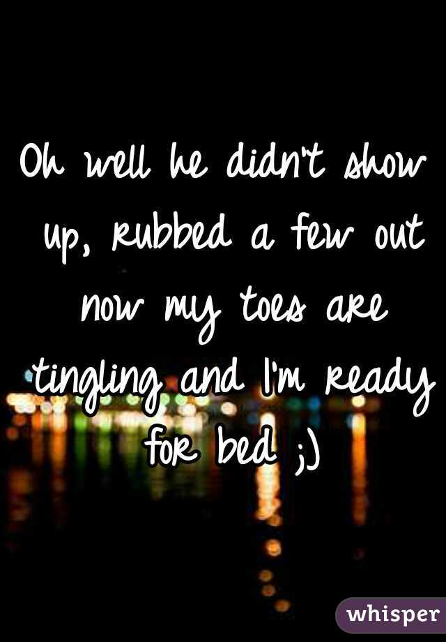 Oh well he didn't show up, rubbed a few out now my toes are tingling and I'm ready for bed ;)