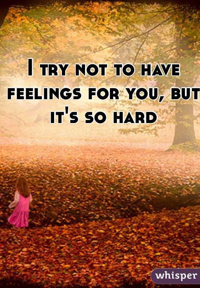 I try not to have feelings for you, but it's so hard
