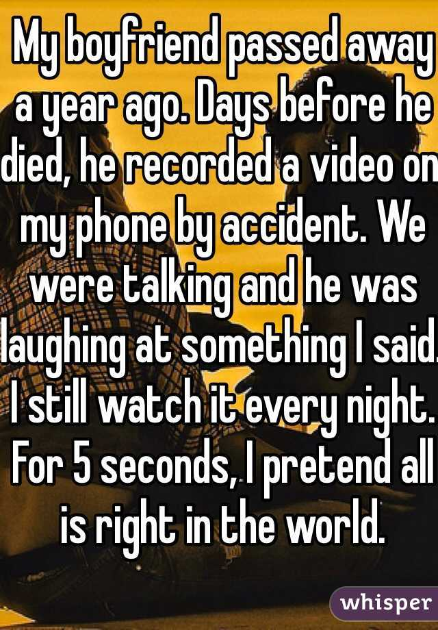 My boyfriend passed away a year ago. Days before he died, he recorded a video on my phone by accident. We were talking and he was laughing at something I said. I still watch it every night. For 5 seconds, I pretend all is right in the world.
