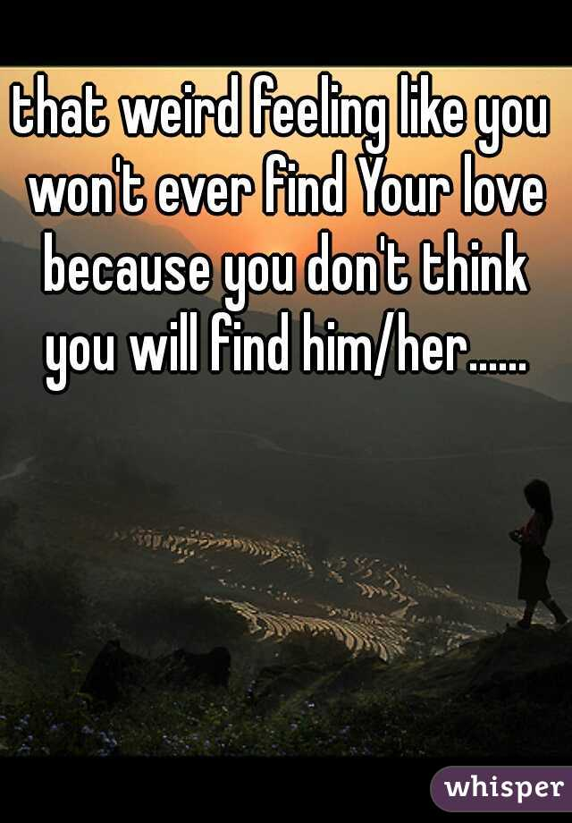 that weird feeling like you won't ever find Your love because you don't think you will find him/her......