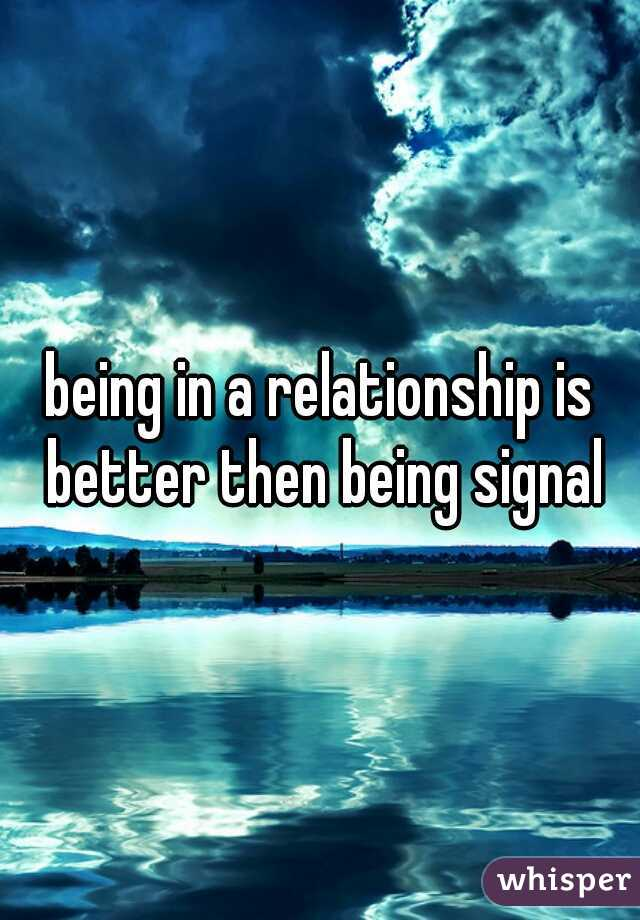 being in a relationship is better then being signal