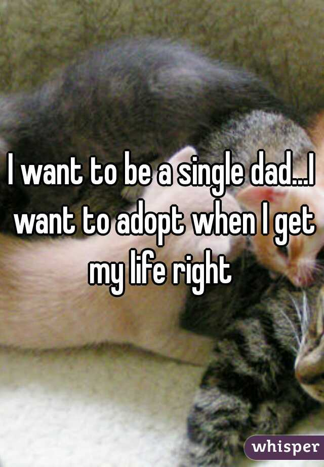 I want to be a single dad...I want to adopt when I get my life right
