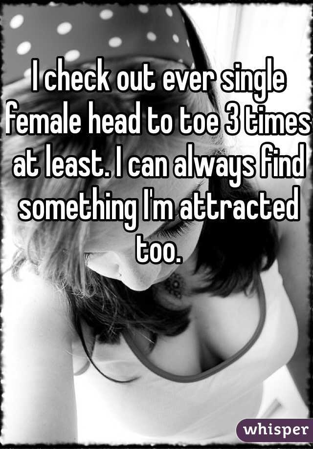 I check out ever single female head to toe 3 times at least. I can always find something I'm attracted too.
