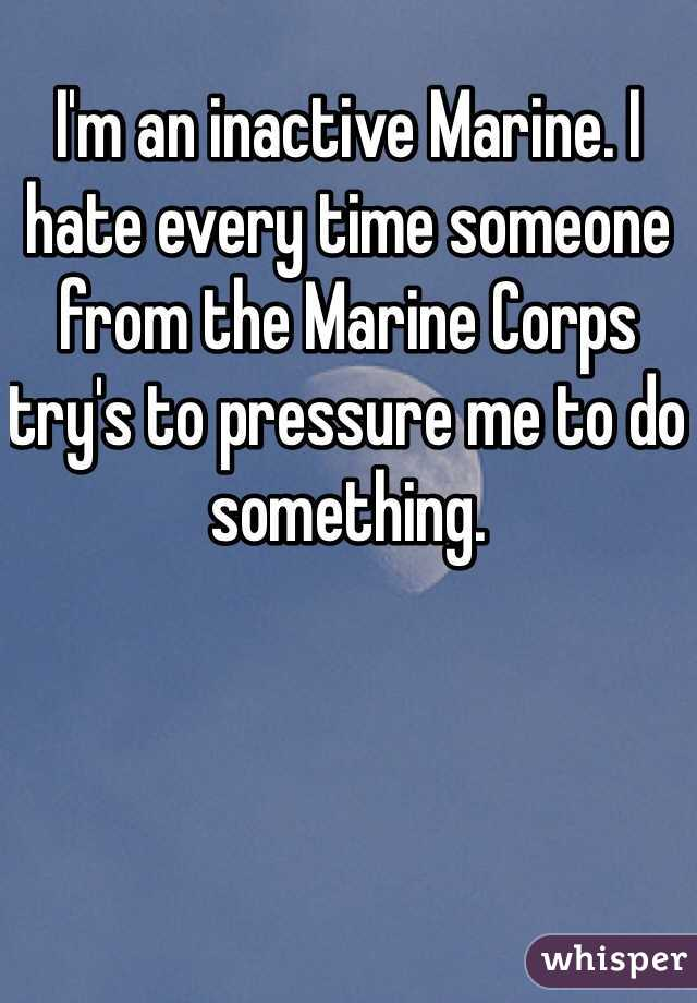 I'm an inactive Marine. I hate every time someone from the Marine Corps try's to pressure me to do something.