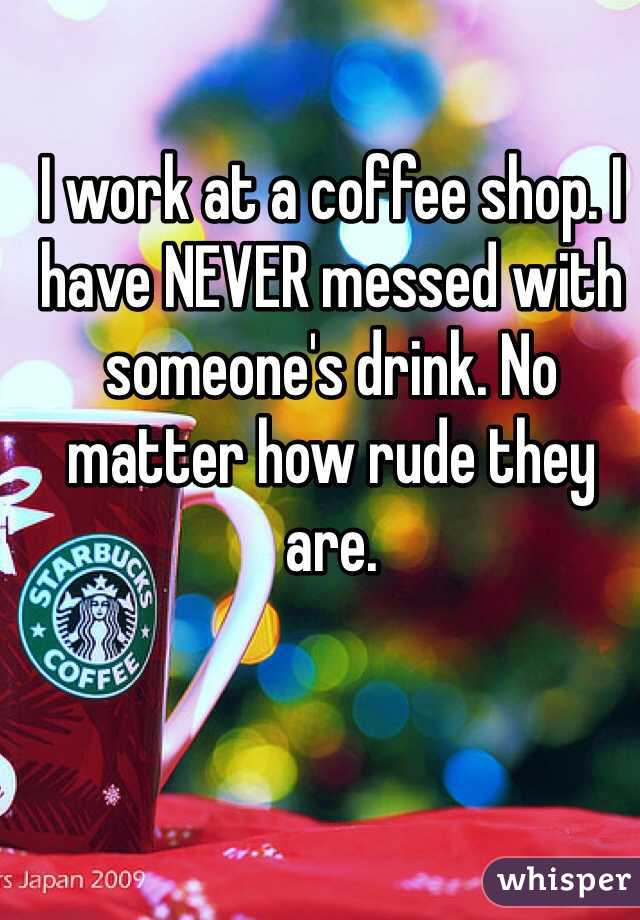 I work at a coffee shop. I have NEVER messed with someone's drink. No matter how rude they are.