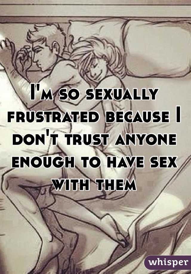 I'm so sexually frustrated because I don't trust anyone enough to have sex with them
