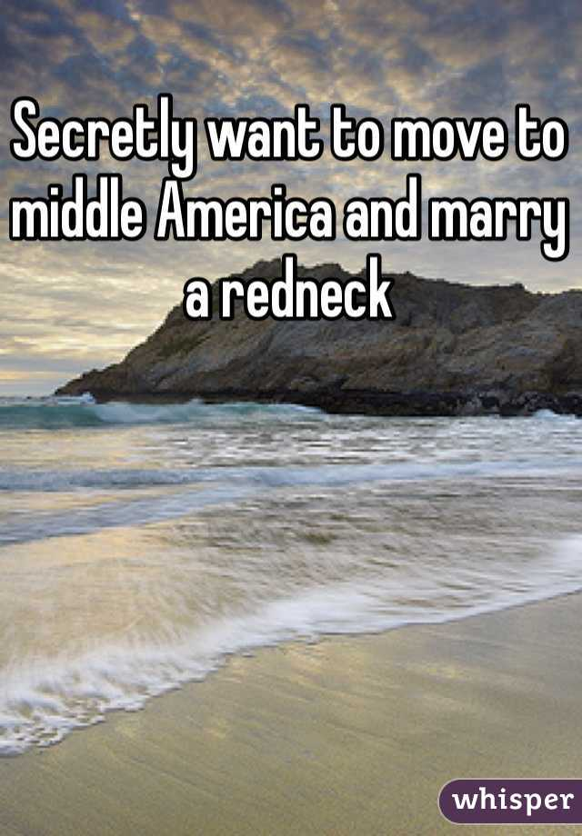 Secretly want to move to middle America and marry a redneck