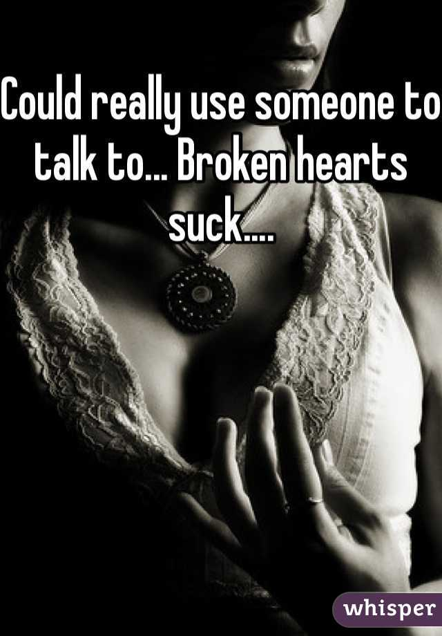 Could really use someone to talk to... Broken hearts suck....