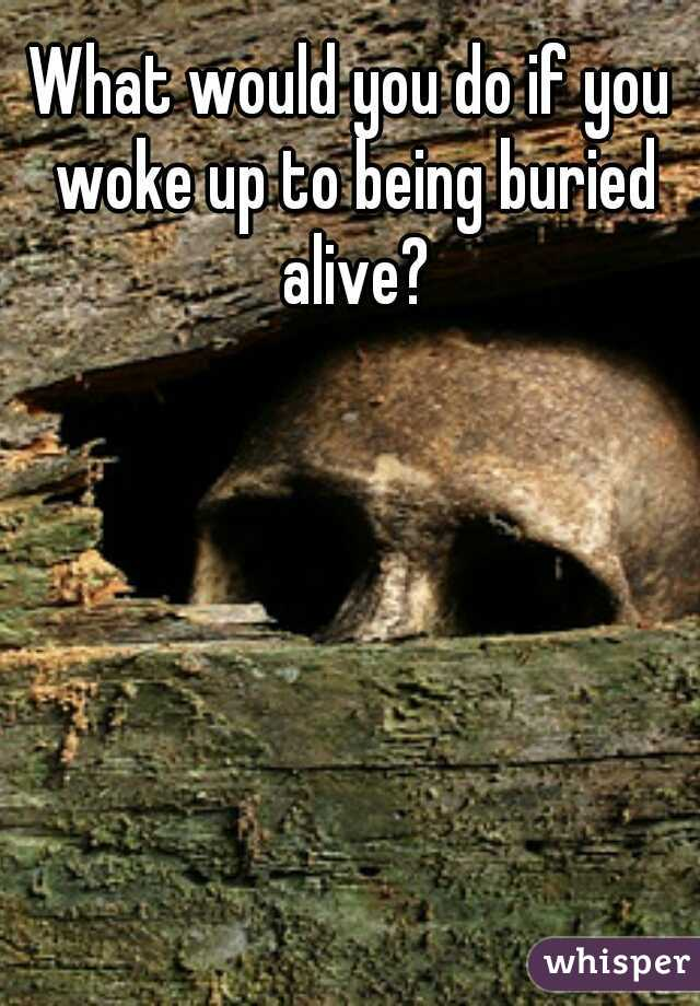 What would you do if you woke up to being buried alive?