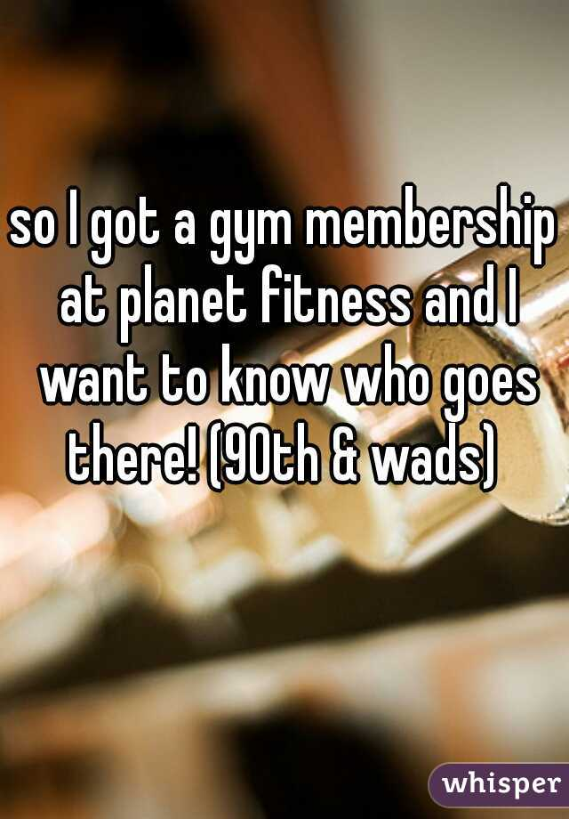 so I got a gym membership at planet fitness and I want to know who goes there! (90th & wads)