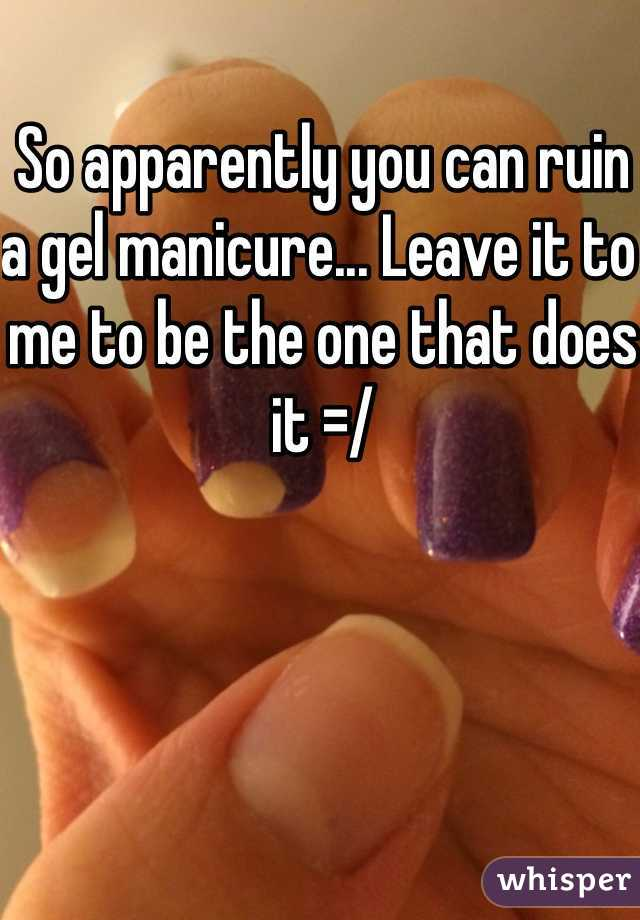 So apparently you can ruin a gel manicure... Leave it to me to be the one that does it =/