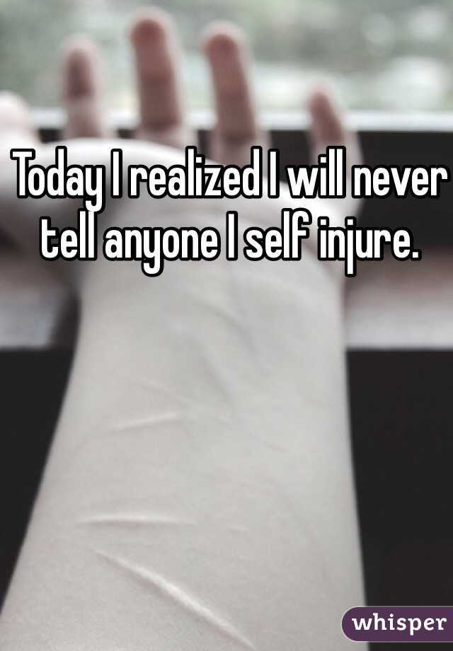 Today I realized I will never tell anyone I self injure.