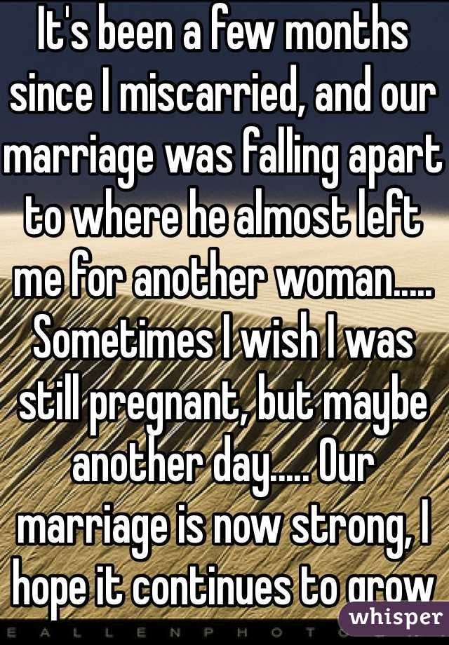 It's been a few months since I miscarried, and our marriage was falling apart to where he almost left me for another woman..... Sometimes I wish I was still pregnant, but maybe another day..... Our marriage is now strong, I hope it continues to grow
