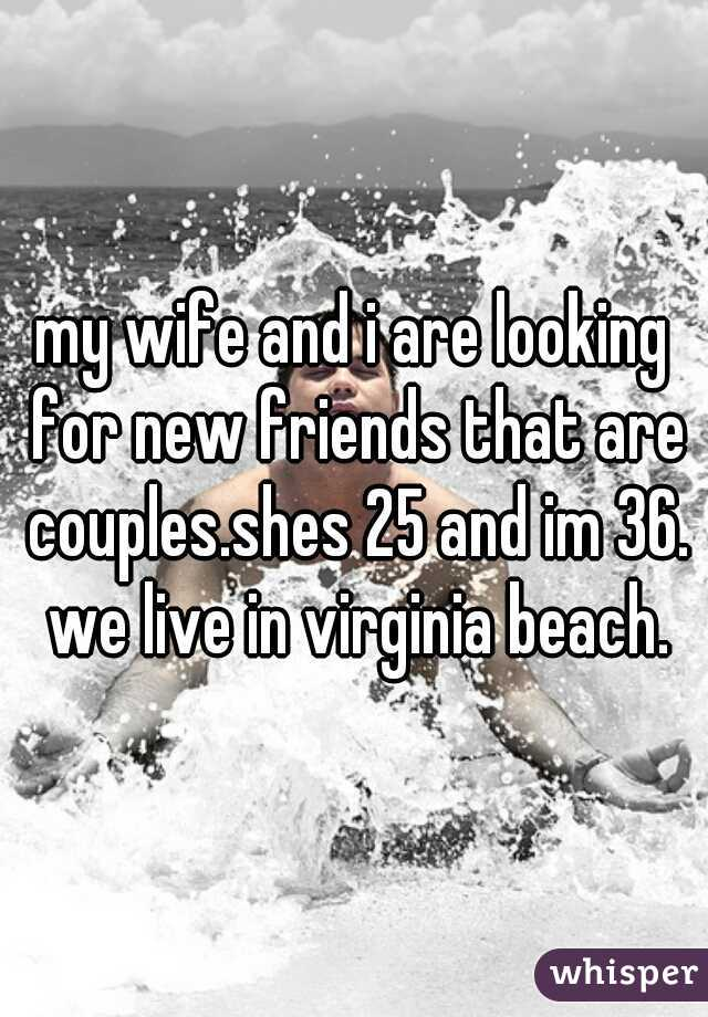 my wife and i are looking for new friends that are couples.shes 25 and im 36. we live in virginia beach.