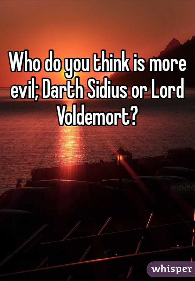 Who do you think is more evil; Darth Sidius or Lord Voldemort?