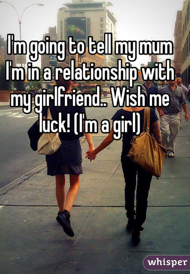 I'm going to tell my mum I'm in a relationship with my girlfriend.. Wish me luck! (I'm a girl)