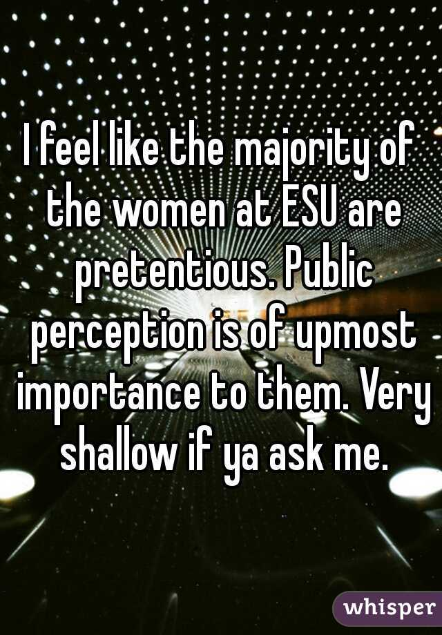 I feel like the majority of the women at ESU are pretentious. Public perception is of upmost importance to them. Very shallow if ya ask me.