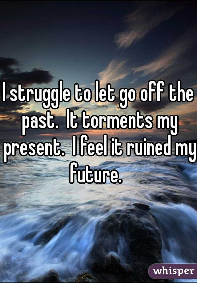 I struggle to let go off the past.  It torments my present.  I feel it ruined my future.