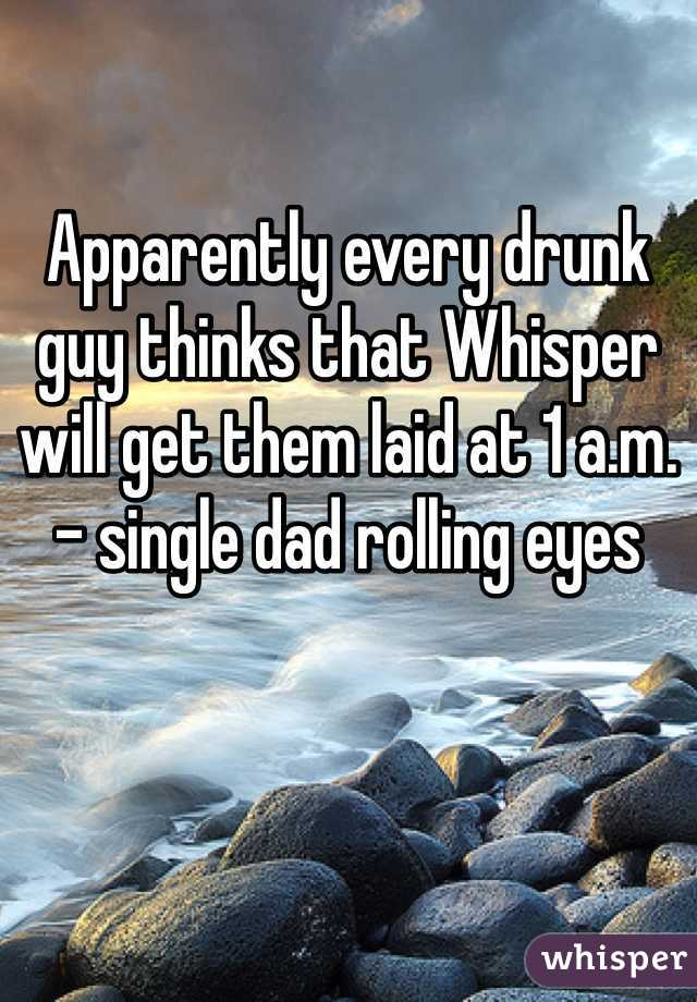 Apparently every drunk guy thinks that Whisper will get them laid at 1 a.m. - single dad rolling eyes