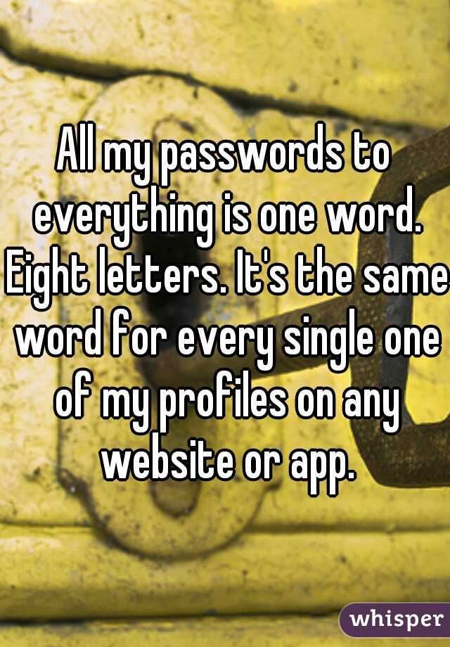 All my passwords to everything is one word. Eight letters. It's the same word for every single one of my profiles on any website or app.