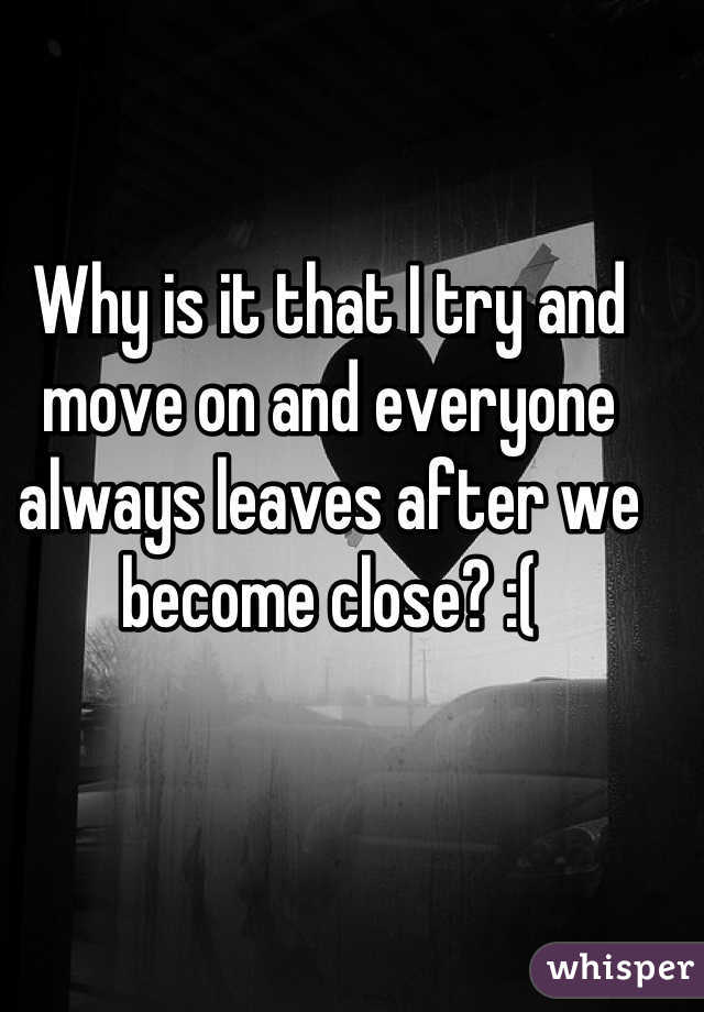 Why is it that I try and move on and everyone always leaves after we become close? :(