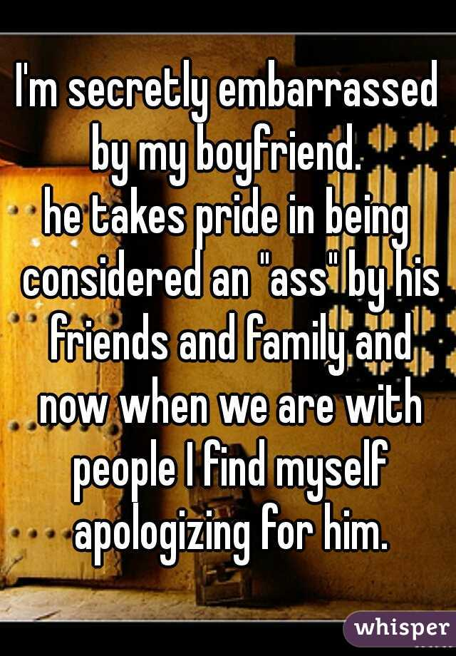 """I'm secretly embarrassed by my boyfriend.  he takes pride in being considered an """"ass"""" by his friends and family and now when we are with people I find myself apologizing for him."""