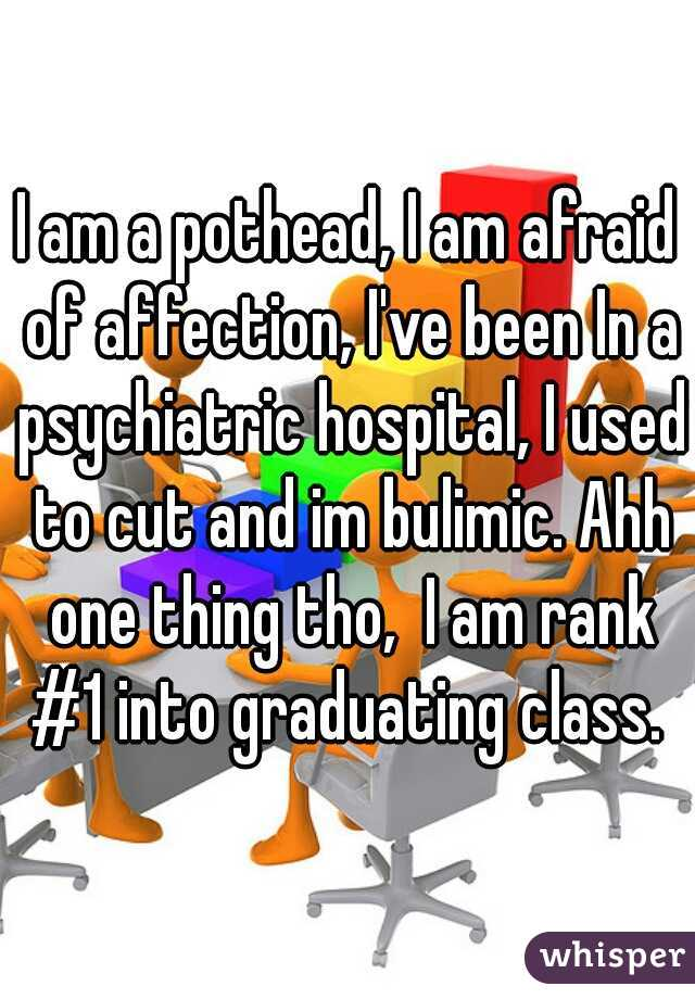 I am a pothead, I am afraid of affection, I've been In a psychiatric hospital, I used to cut and im bulimic. Ahh one thing tho,  I am rank #1 into graduating class.