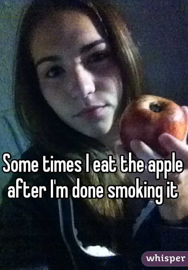 Some times I eat the apple after I'm done smoking it