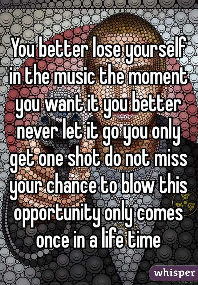 You better lose yourself in the music the moment you want it you better never let it go you only get one shot do not miss your chance to blow this opportunity only comes once in a life time