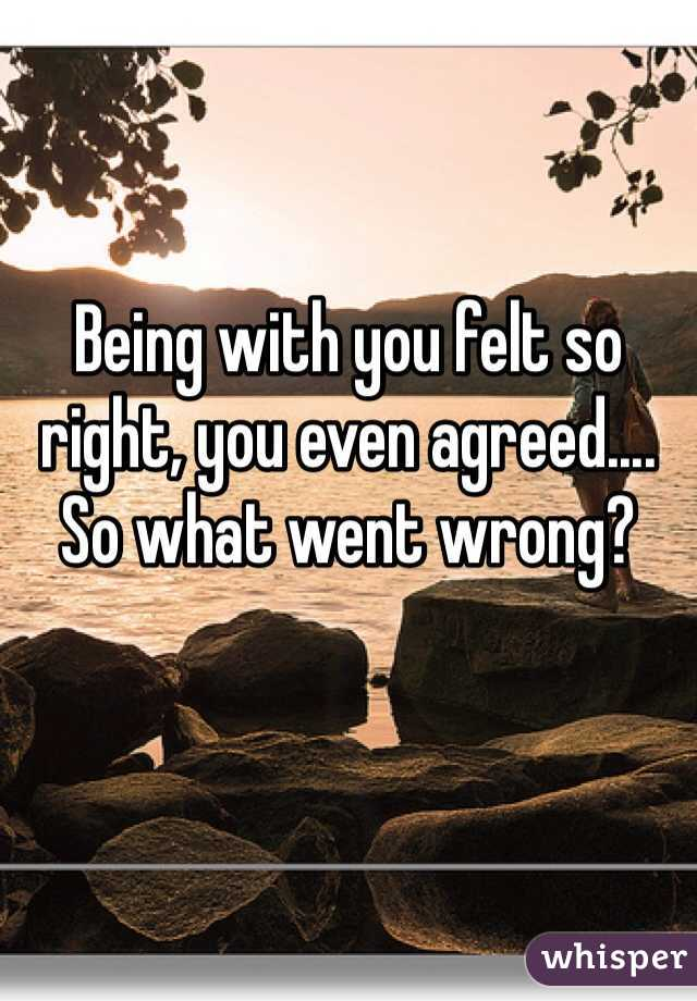 Being with you felt so right, you even agreed.... So what went wrong?