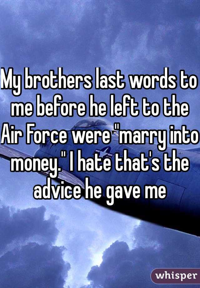 """My brothers last words to me before he left to the Air Force were """"marry into money."""" I hate that's the advice he gave me"""