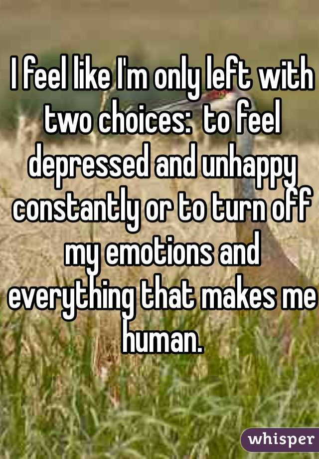 I feel like I'm only left with two choices:  to feel depressed and unhappy constantly or to turn off my emotions and everything that makes me human.