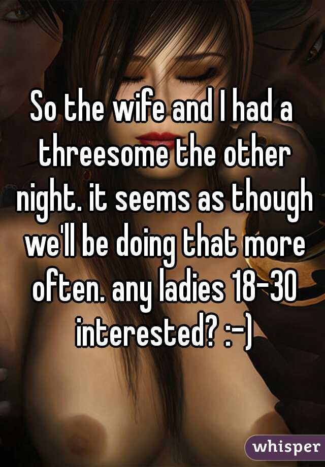 So the wife and I had a threesome the other night. it seems as though we'll be doing that more often. any ladies 18-30 interested? :-)