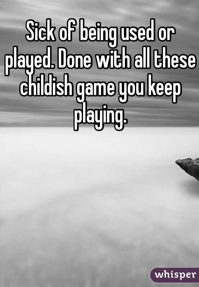 Sick of being used or played. Done with all these childish game you keep playing.