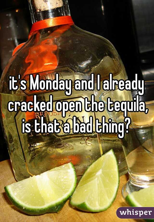 it's Monday and I already cracked open the tequila, is that a bad thing?