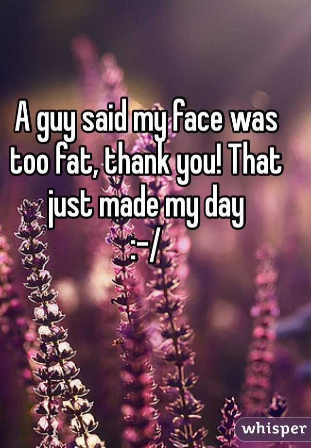 A guy said my face was too fat, thank you! That just made my day  :-/