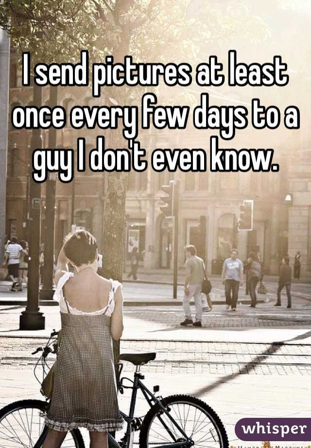 I send pictures at least once every few days to a guy I don't even know.