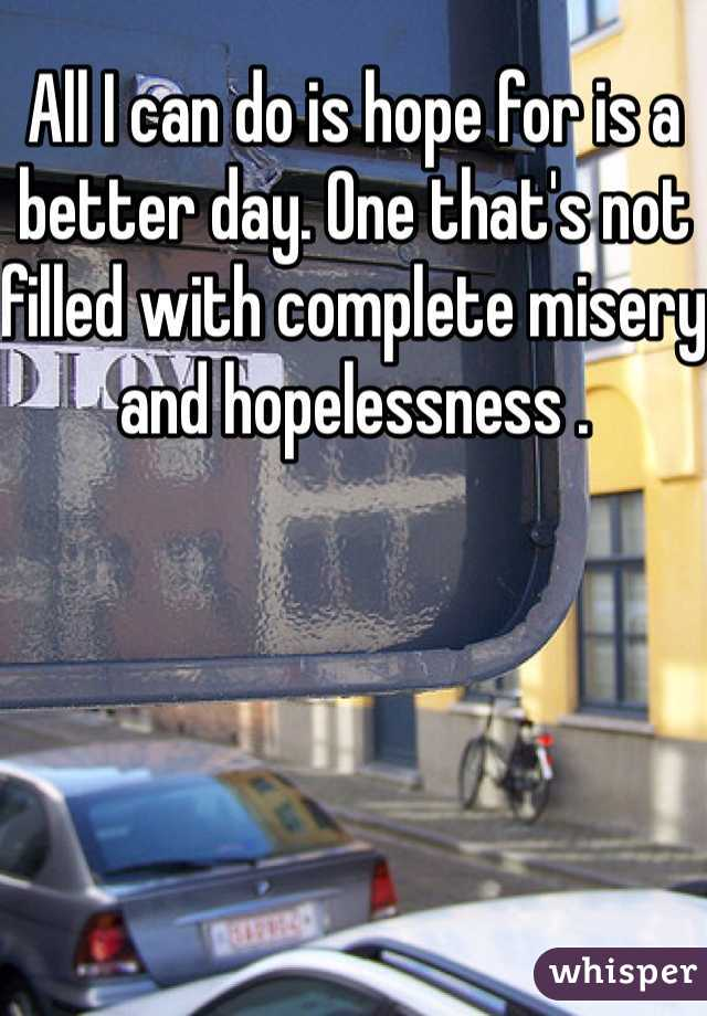All I can do is hope for is a better day. One that's not filled with complete misery and hopelessness .