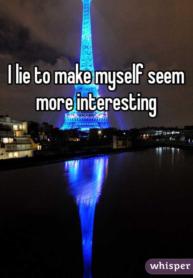 I lie to make myself seem more interesting