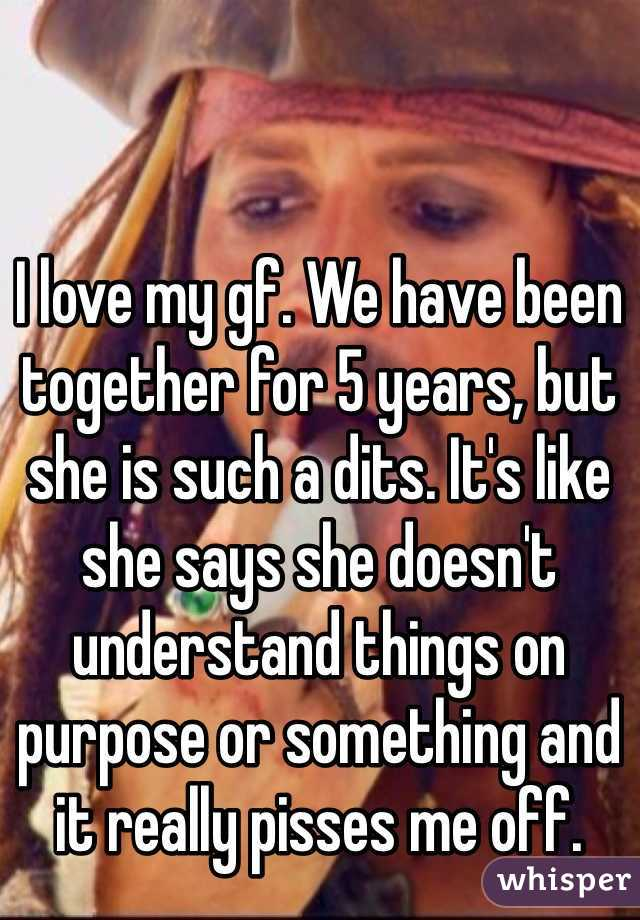 I love my gf. We have been together for 5 years, but she is such a dits. It's like she says she doesn't understand things on purpose or something and it really pisses me off.