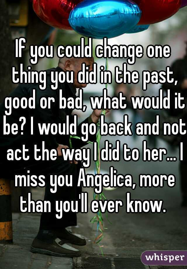 If you could change one thing you did in the past, good or bad, what would it be? I would go back and not act the way I did to her... I miss you Angelica, more than you'll ever know.