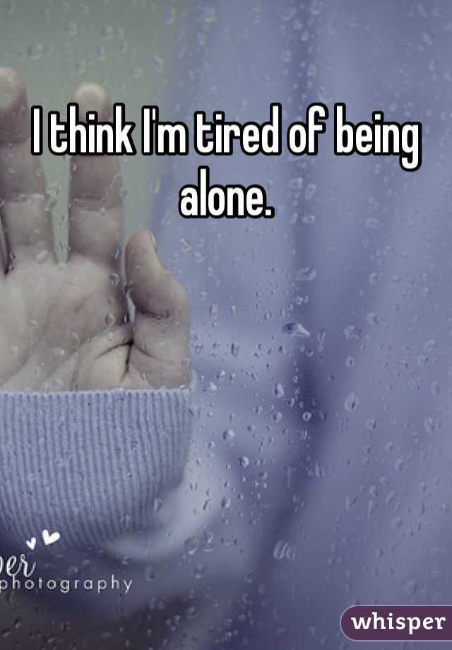 I think I'm tired of being alone.