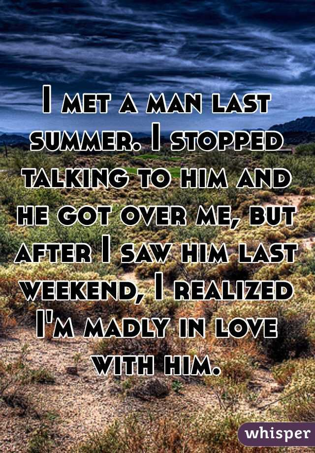I met a man last summer. I stopped talking to him and he got over me, but  after I saw him last weekend, I realized I'm madly in love with him.