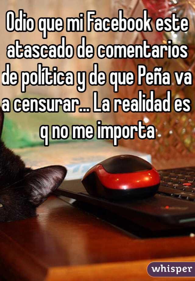 Odio que mi Facebook este atascado de comentarios de política y de que Peña va a censurar... La realidad es q no me importa