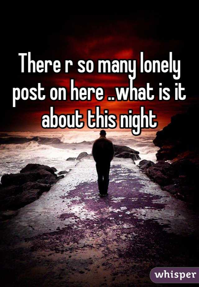 There r so many lonely post on here ..what is it about this night