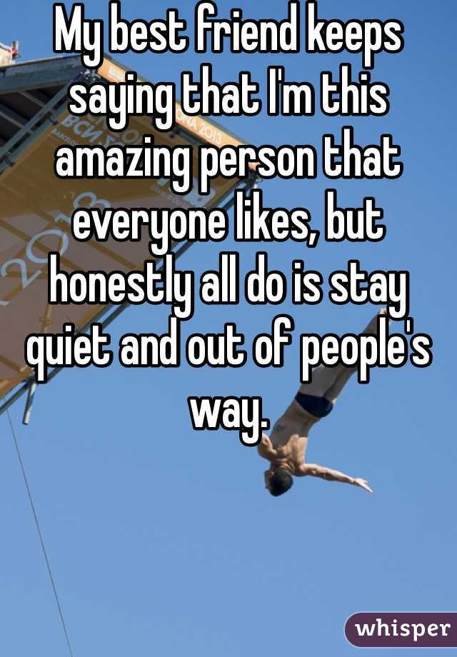 My best friend keeps saying that I'm this amazing person that everyone likes, but honestly all do is stay quiet and out of people's way.